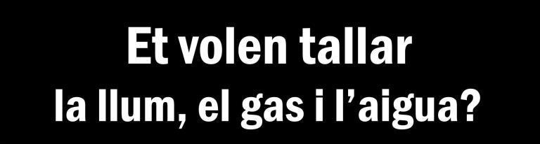 Et volen tallar la llum, el gas i l'aigua? #TensDrets, que no te'ls tallin!